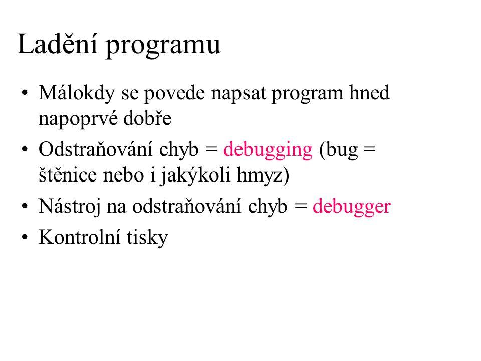 Ladění programu Málokdy se povede napsat program hned napoprvé dobře Odstraňování chyb = debugging (bug = štěnice nebo i jakýkoli hmyz) Nástroj na ods