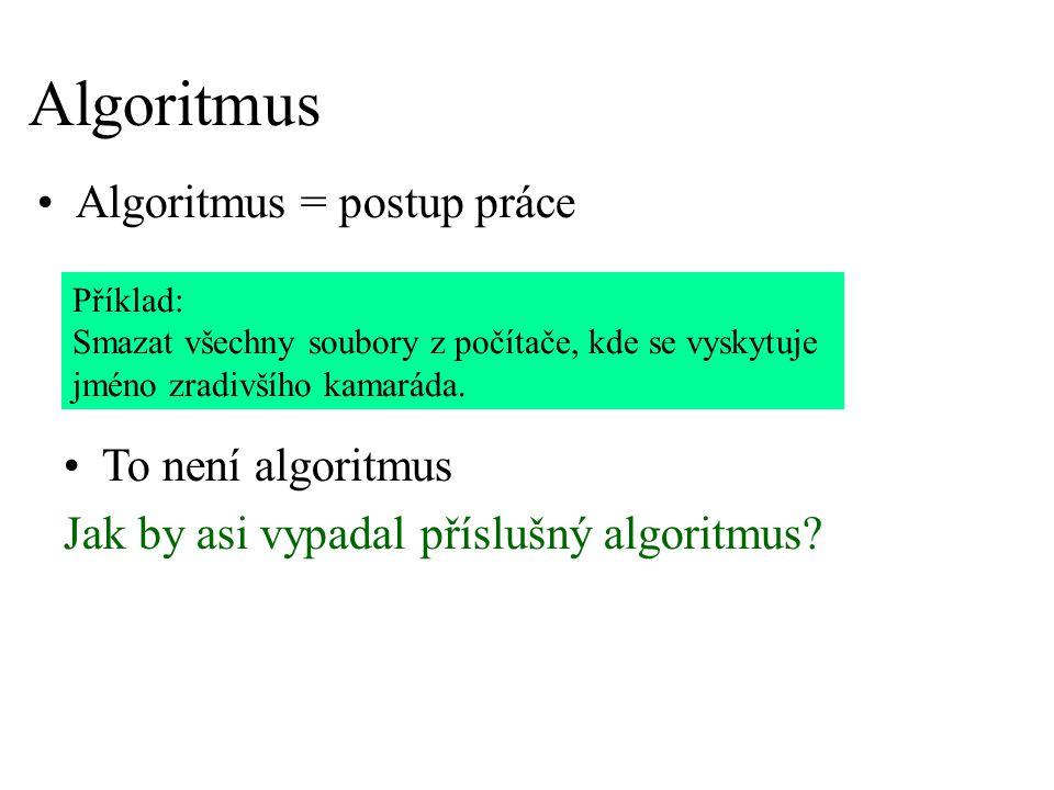 Algoritmus Algoritmus = postup práce Příklad: Smazat všechny soubory z počítače, kde se vyskytuje jméno zradivšího kamaráda. To není algoritmus Jak by