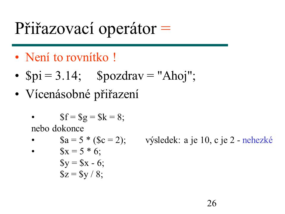 26 Přiřazovací operátor = Není to rovnítko ! $pi = 3.14;$pozdrav =