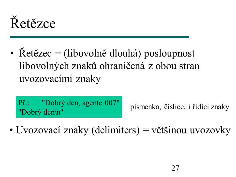 27 Řetězce Řetězec = (libovolně dlouhá) posloupnost libovolných znaků ohraničená z obou stran uvozovacími znaky Př.: