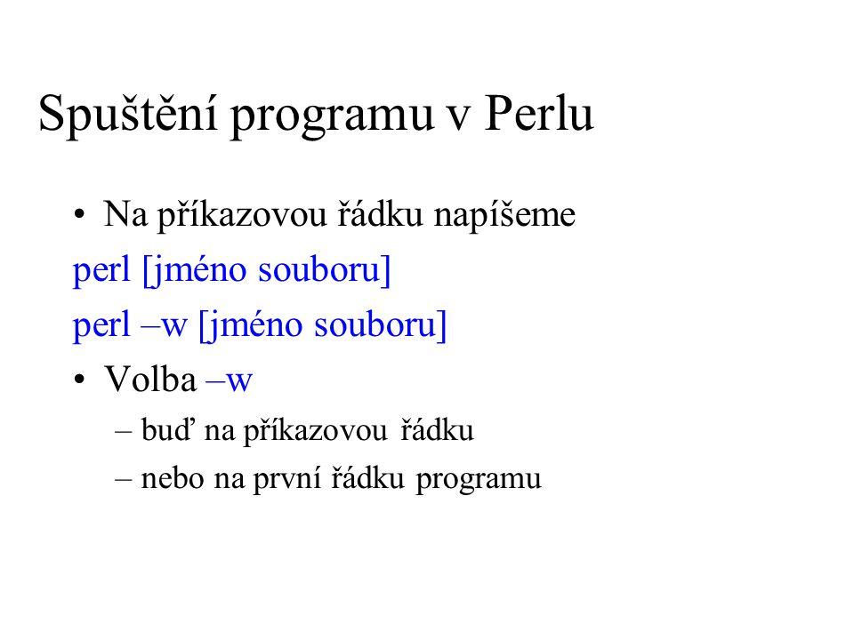 Spuštění programu v Perlu První řádka programu: #!/usr/bin/perl, případně #!/usr/local/bin/perl Doporučuje se zapínat varovný přepínač, překladač potom upozorní nejen na chyby, ale i na nezvyklá užití #!/usr/bin/perl -w nebo přímo jménem #!/usr/bin/perl use warnings;