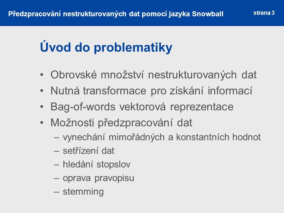 Stemming Metoda extrakce termů Odstranění částí slov vzniklých skloňováním nebo časováním Několik použitelných algoritmů Různá úspěšnost algoritmů Zpracování pouze anglického jazyka strana 4 Předzpracování nestrukturovaných dat pomocí jazyka Snowball