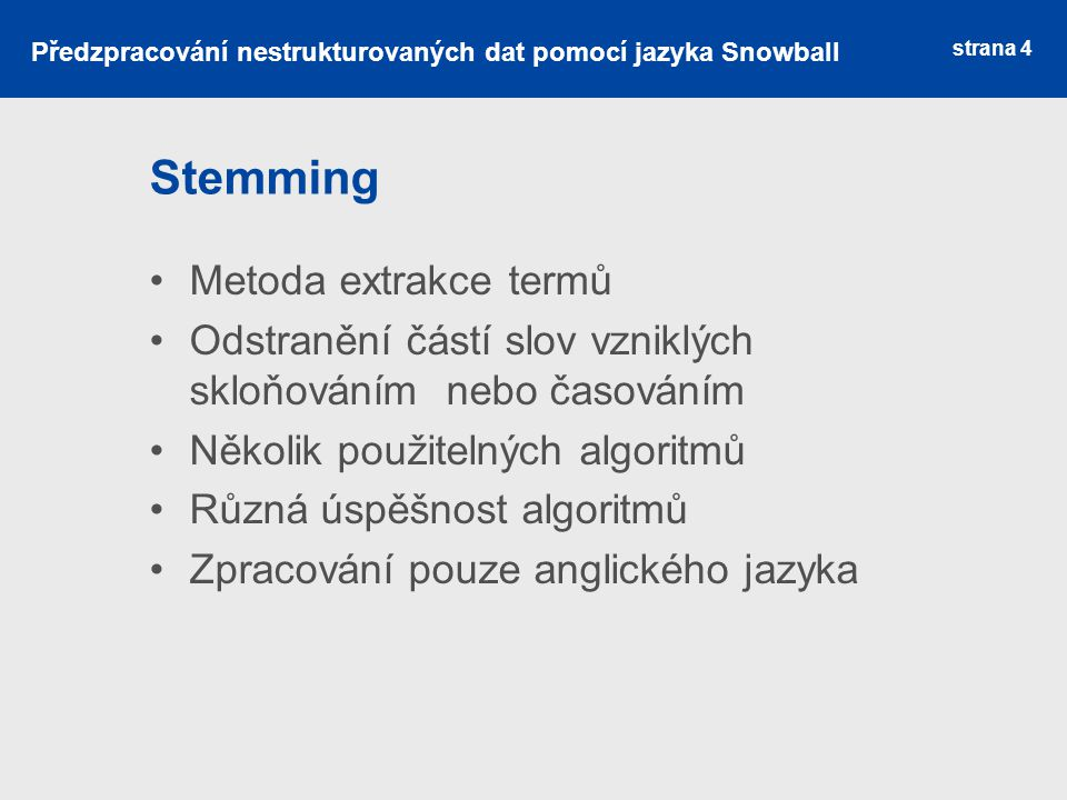 Algoritmy pro stemming Porterův algoritmus ‒ nejznámější, standard Vyhledávací algoritmy ‒ používají vyhledávací tabulky Produkční techniky ‒ poloautomatické vytváření vyhledávací tabulky Suffix-stripping algoritmy ‒ list pravidel Stochastické algoritmy ‒ využívají pravděpodobnost, jsou trénovány Hybridní přístupy – kombinace předchozích strana 5 Předzpracování nestrukturovaných dat pomocí jazyka Snowball