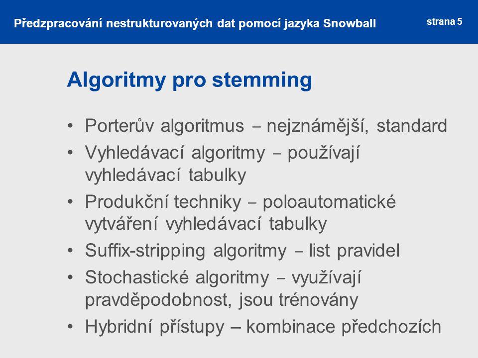 Snowball Nutnost zpracovat i další jazyky Nadstavba Porterova algoritmu Jazyk umožňující psát vlastní stemmovací algoritmy Snowball compiler překládá.sbl soubory a vytváří příslušné C nebo Java soubory Dostupné knihovny stemmerů strana 6 Předzpracování nestrukturovaných dat pomocí jazyka Snowball
