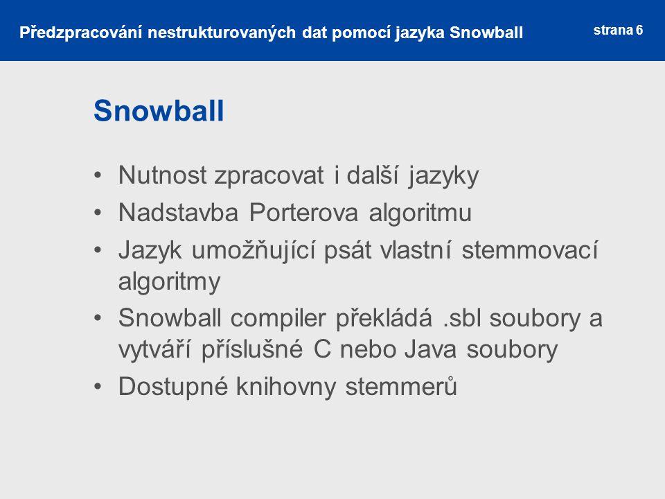 Snowball Nutnost zpracovat i další jazyky Nadstavba Porterova algoritmu Jazyk umožňující psát vlastní stemmovací algoritmy Snowball compiler překládá.