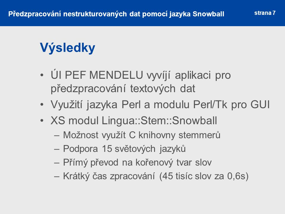 Výsledky Programová nadstavba knihovny Snowball Program spustitelný z příkazové řádky Hierarchická struktura vstupu/výstupu Možnost ovlivnit zpracování vstupními parametry Zahrnuto očištění vstupních dat Kontrola kódování a podporovaných jazyků strana 8 Předzpracování nestrukturovaných dat pomocí jazyka Snowball