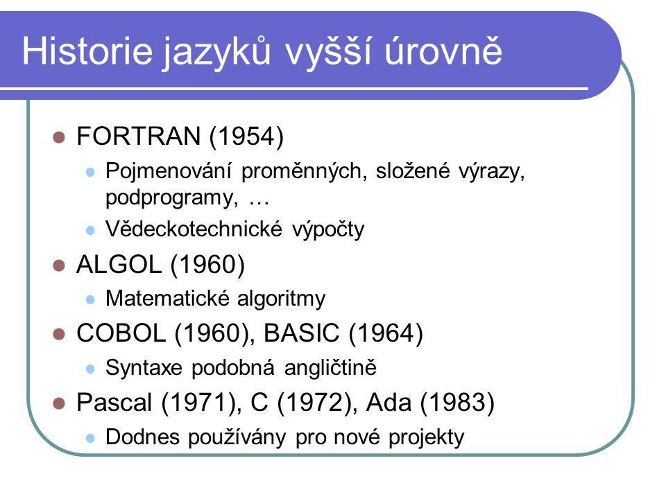 Historie jazyků vyšší úrovně FORTRAN (1954) Pojmenování proměnných, složené výrazy, podprogramy, … Vědeckotechnické výpočty ALGOL (1960) Matematické algoritmy COBOL (1960), BASIC (1964) Syntaxe podobná angličtině Pascal (1971), C (1972), Ada (1983) Dodnes používány pro nové projekty