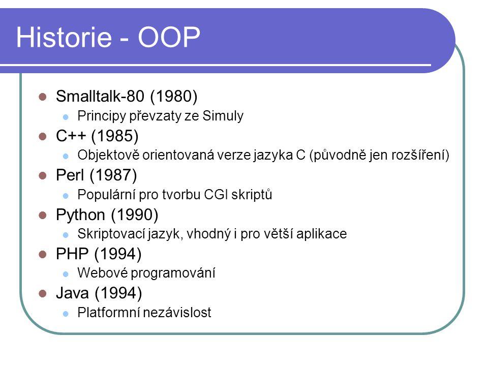 Historie - OOP Smalltalk-80 (1980) Principy převzaty ze Simuly C++ (1985) Objektově orientovaná verze jazyka C (původně jen rozšíření) Perl (1987) Populární pro tvorbu CGI skriptů Python (1990) Skriptovací jazyk, vhodný i pro větší aplikace PHP (1994) Webové programování Java (1994) Platformní nezávislost