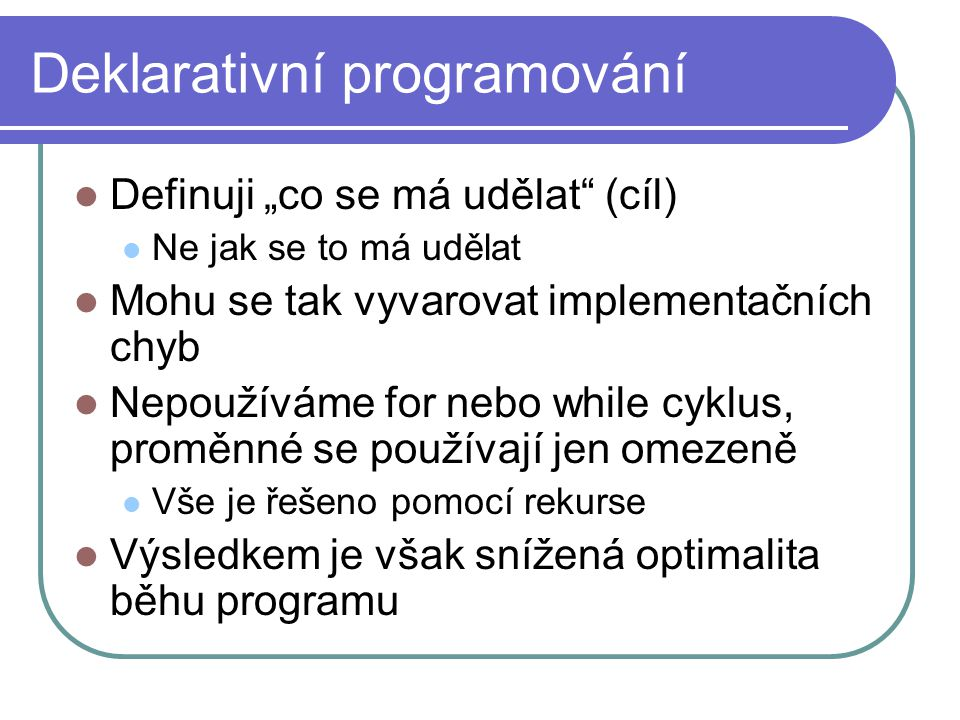 """Deklarativní programování Definuji """"co se má udělat (cíl) Ne jak se to má udělat Mohu se tak vyvarovat implementačních chyb Nepoužíváme for nebo while cyklus, proměnné se používají jen omezeně Vše je řešeno pomocí rekurse Výsledkem je však snížená optimalita běhu programu"""