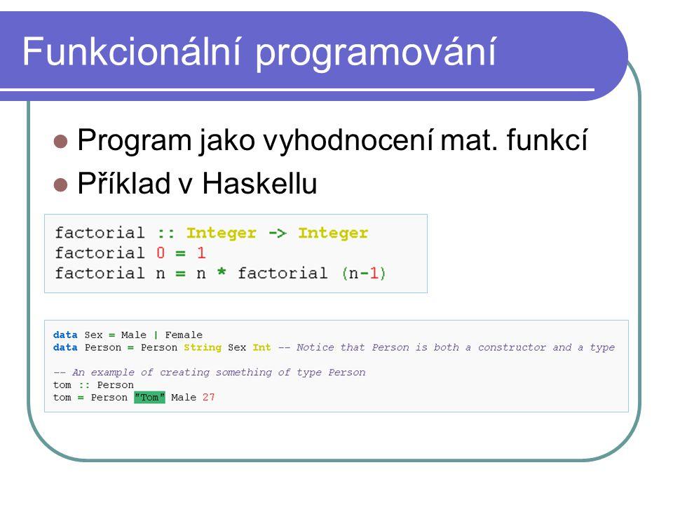 Funkcionální programování Program jako vyhodnocení mat. funkcí Příklad v Haskellu