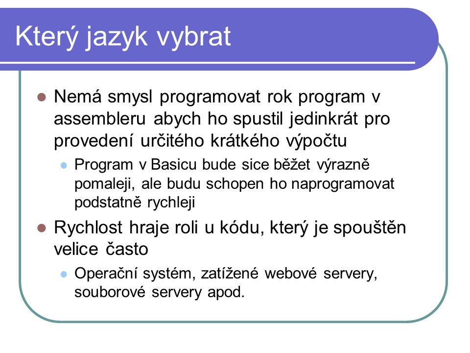 Který jazyk vybrat Nemá smysl programovat rok program v assembleru abych ho spustil jedinkrát pro provedení určitého krátkého výpočtu Program v Basicu bude sice běžet výrazně pomaleji, ale budu schopen ho naprogramovat podstatně rychleji Rychlost hraje roli u kódu, který je spouštěn velice často Operační systém, zatížené webové servery, souborové servery apod.