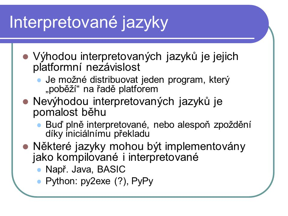 """Interpretované jazyky Výhodou interpretovaných jazyků je jejich platformní nezávislost Je možné distribuovat jeden program, který """"poběží na řadě platforem Nevýhodou interpretovaných jazyků je pomalost běhu Buď plně interpretované, nebo alespoň zpoždění díky iniciálnímu překladu Některé jazyky mohou být implementovány jako kompilované i interpretované Např."""