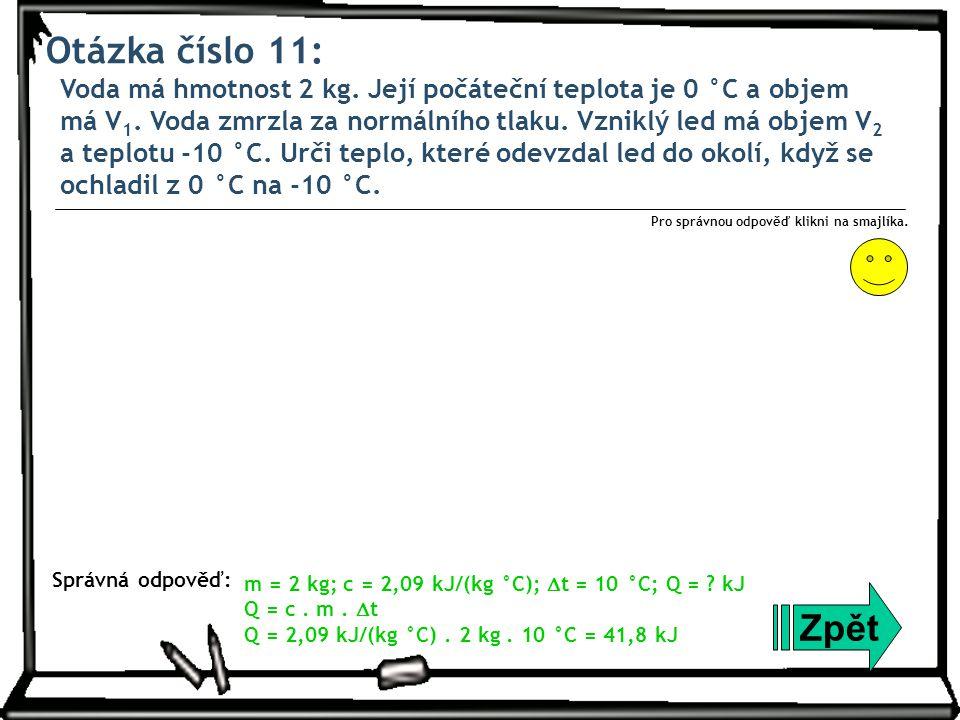 Otázka číslo 11: Voda má hmotnost 2 kg. Její počáteční teplota je 0 °C a objem má V 1. Voda zmrzla za normálního tlaku. Vzniklý led má objem V 2 a tep
