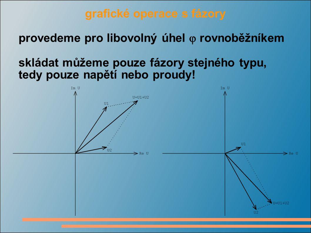 grafické operace s fázory provedeme pro libovolný úhel  rovnoběžníkem skládat můžeme pouze fázory stejného typu, tedy pouze napětí nebo proudy!