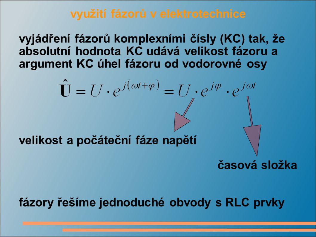 využití fázorů v elektrotechnice vyjádření fázorů komplexními čísly (KC) tak, že absolutní hodnota KC udává velikost fázoru a argument KC úhel fázoru od vodorovné osy velikost a počáteční fáze napětí časová složka fázory řešíme jednoduché obvody s RLC prvky