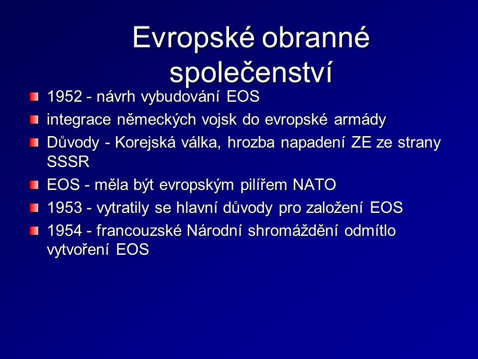 Evropské obranné společenství 1952 - návrh vybudování EOS integrace německých vojsk do evropské armády Důvody - Korejská válka, hrozba napadení ZE ze
