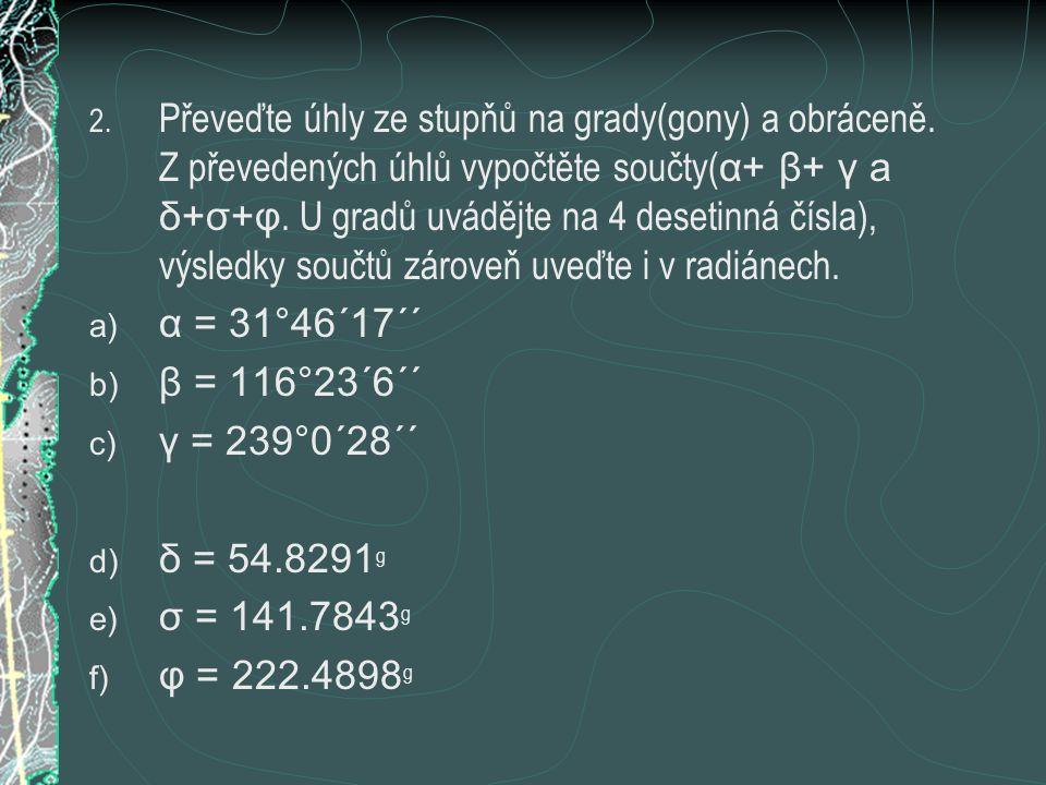 2. Převeďte úhly ze stupňů na grady(gony) a obráceně. Z převedených úhlů vypočtěte součty( α+ β+ γ a δ+σ+φ. U gradů uvádějte na 4 desetinná čísla), vý