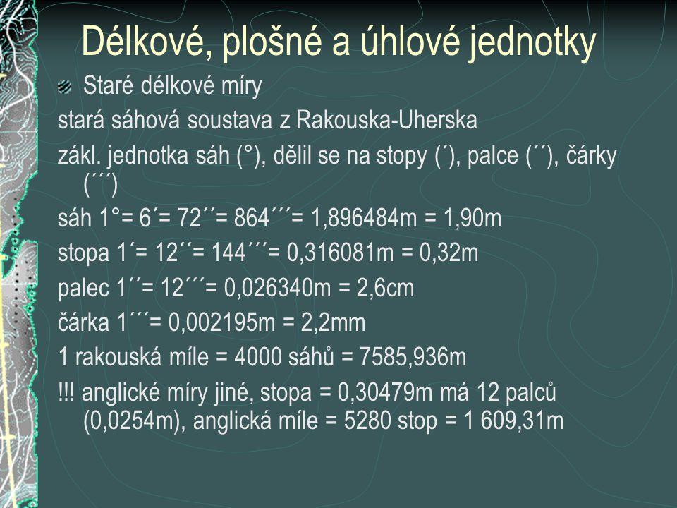 Míry plošné 1 ar(a) = 100m 2 1 hektar (ha) = 10 000m 2 1 kilometr čtvereční (km 2 ) = 10 ha = 10 000 a staré plošné míry 1 čtvereční sáh (1□°) = 36 čtverečních stop (36□´) = 3,596 652m 2 1 jitro = 2 korce = 3 míry(měřice) = 1600 čtv.sáhů (□°)= 0,575464 ha 1 korec(strych) = ½ jitra = 1,5 míry = 800 □° = 0,287732 ha 1 míra(měřice) = 1/3 jitra = 2/3 korce = 533 1/3 □° = 0,191821 ha