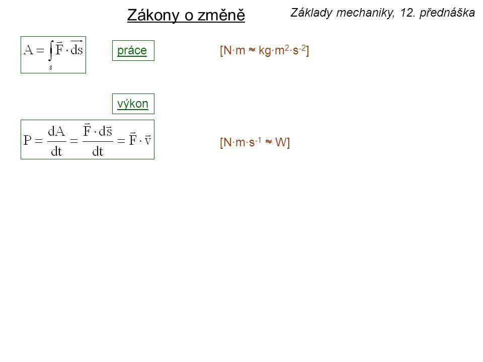 výkon [N·m·s -1  W] Zákony o změně práce [N·m  kg·m 2 ·s -2 ] Základy mechaniky, 12. přednáška