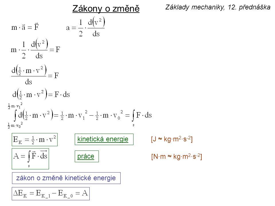 kinetická energie práce [J  kg·m 2 ·s -2 ] [N·m  kg·m 2 ·s -2 ] zákon o změně kinetické energie Zákony o změně Základy mechaniky, 12. přednáška