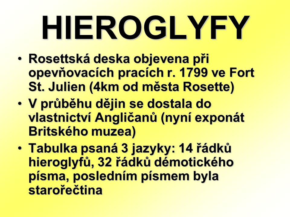 HIEROGLYFY Rosettská deska objevena při opevňovacích pracích r. 1799 ve Fort St. Julien (4km od města Rosette) V průběhu dějin se dostala do vlastnict