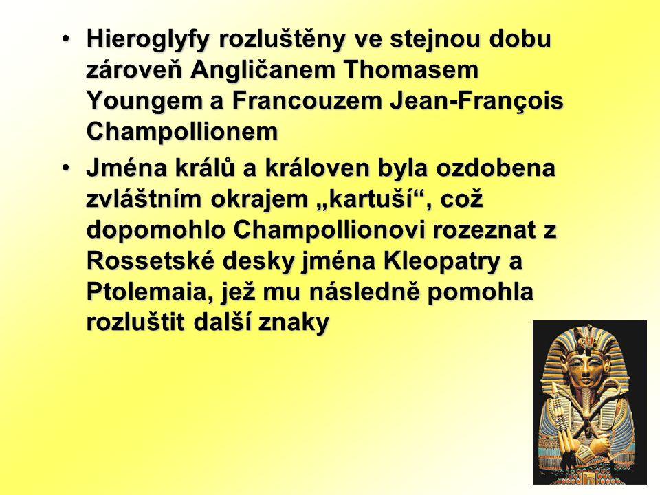 """Hieroglyfy rozluštěny ve stejnou dobu zároveň Angličanem Thomasem Youngem a Francouzem Jean-François Champollionem Jména králů a královen byla ozdobena zvláštním okrajem """"kartuší , což dopomohlo Champollionovi rozeznat z Rossetské desky jména Kleopatry a Ptolemaia, jež mu následně pomohla rozluštit další znaky"""