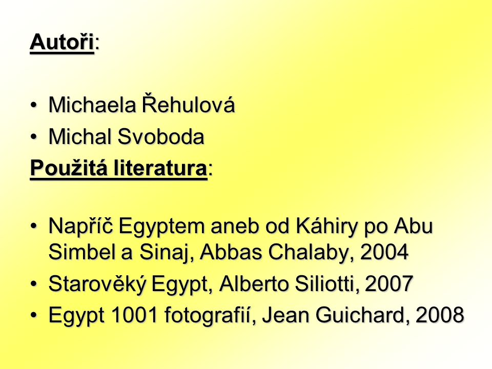 Autoři: Michaela Řehulová Michal Svoboda Použitá literatura: Napříč Egyptem aneb od Káhiry po Abu Simbel a Sinaj, Abbas Chalaby, 2004 Starověký Egypt, Alberto Siliotti, 2007 Egypt 1001 fotografií, Jean Guichard, 2008
