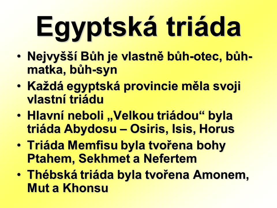 """Egyptská triáda Nejvyšší Bůh je vlastně bůh-otec, bůh- matka, bůh-syn Každá egyptská provincie měla svoji vlastní triádu Hlavní neboli """"Velkou triádou byla triáda Abydosu – Osiris, Isis, Horus Triáda Memfisu byla tvořena bohy Ptahem, Sekhmet a Nefertem Thébská triáda byla tvořena Amonem, Mut a Khonsu"""