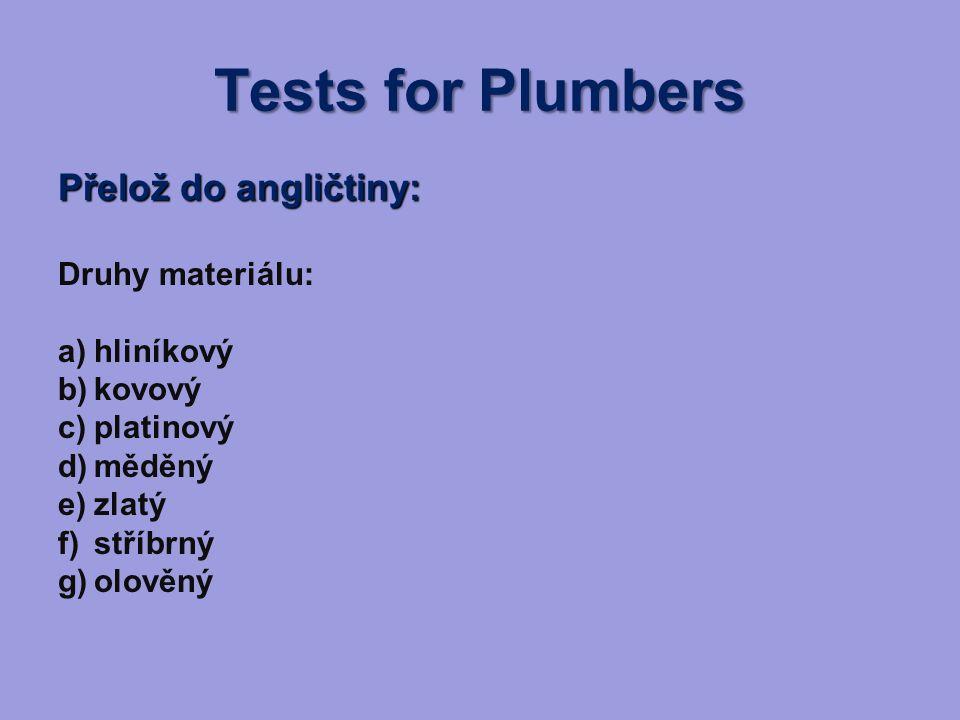 Tests for Plumbers Přelož do angličtiny: Druhy materiálu: a)hliníkový b)kovový c)platinový d)měděný e)zlatý f)stříbrný g)olověný