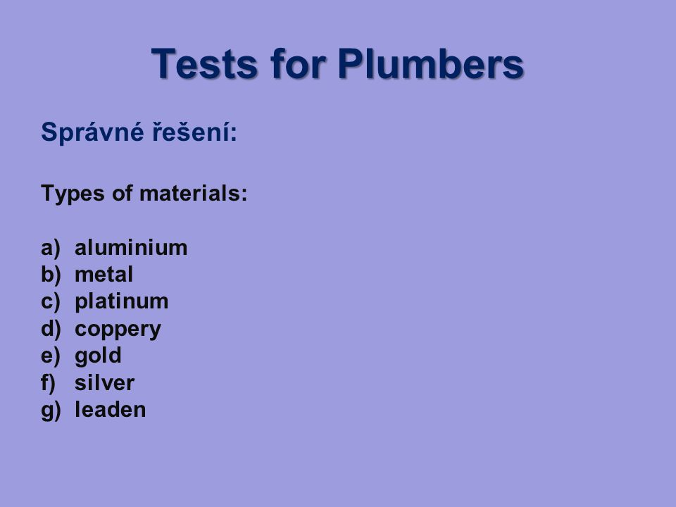 Tests for Plumbers Správné řešení: Types of materials: a)aluminium b)metal c)platinum d)coppery e)gold f)silver g)leaden