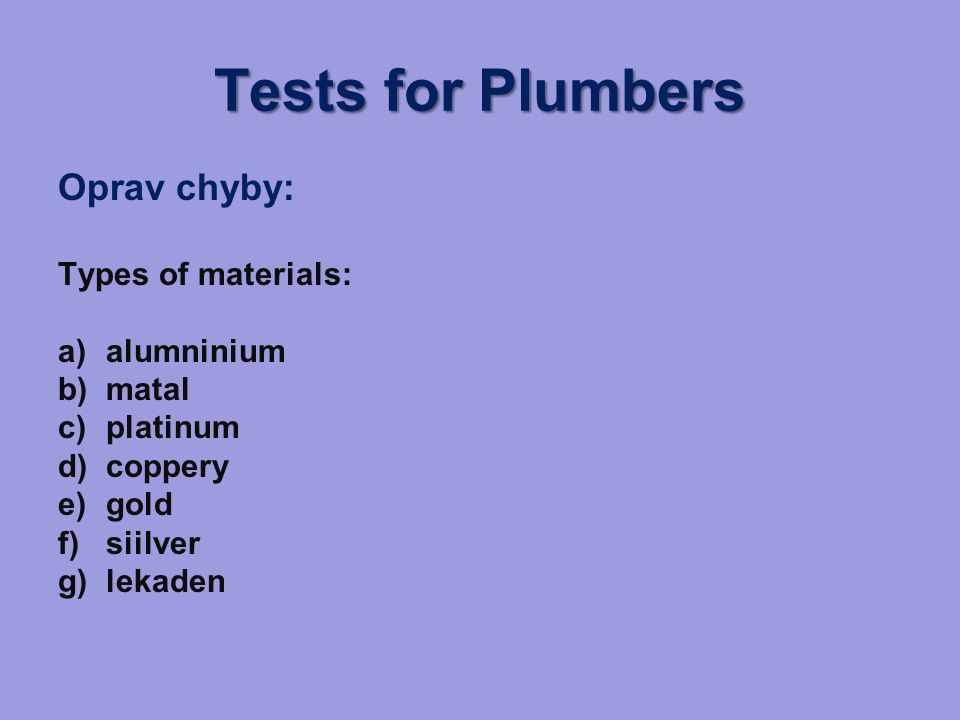 Tests for Plumbers Oprav chyby: Types of materials: a)alumninium b)matal c)platinum d)coppery e)gold f)siilver g)lekaden