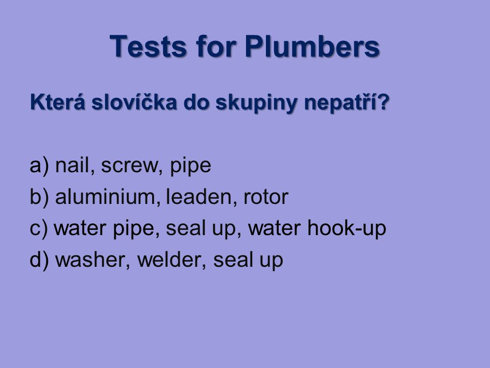Tests for Plumbers Která slovíčka do skupiny nepatří? a) nail, screw, pipe b) aluminium, leaden, rotor c) water pipe, seal up, water hook-up d) washer