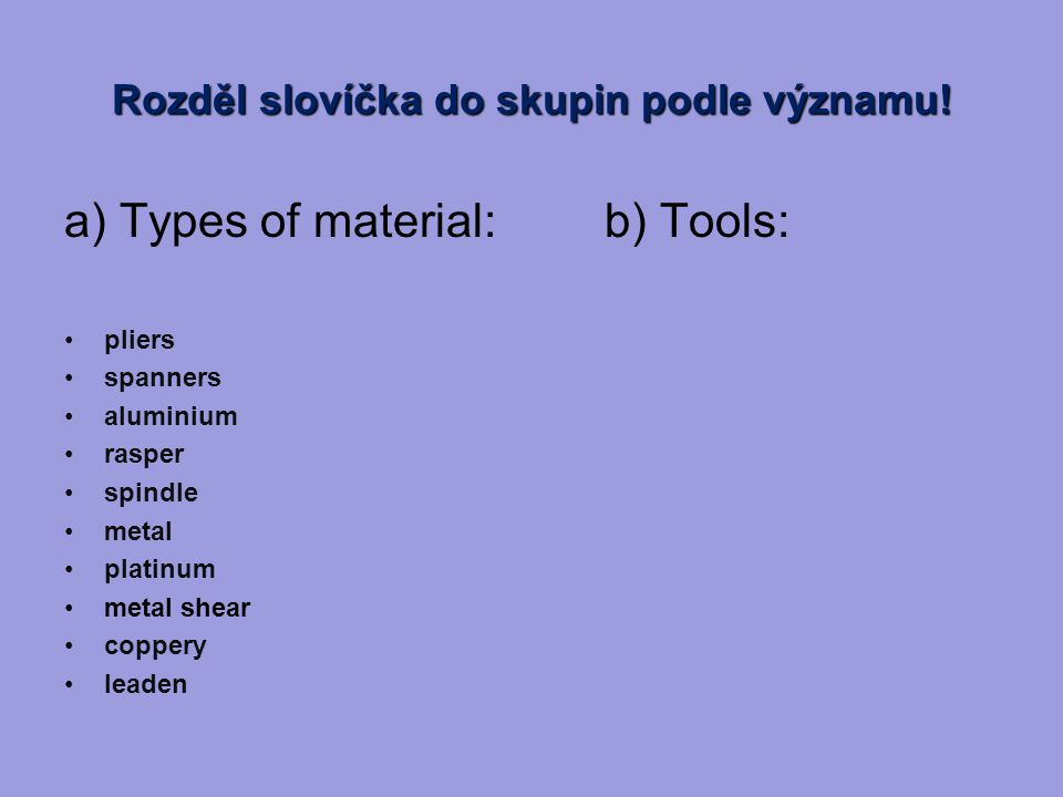 Správné řešení: a) Types of material: aluminium metal platinum coppery leaden b) Tools: metal shear rasper spindle pliers spanners