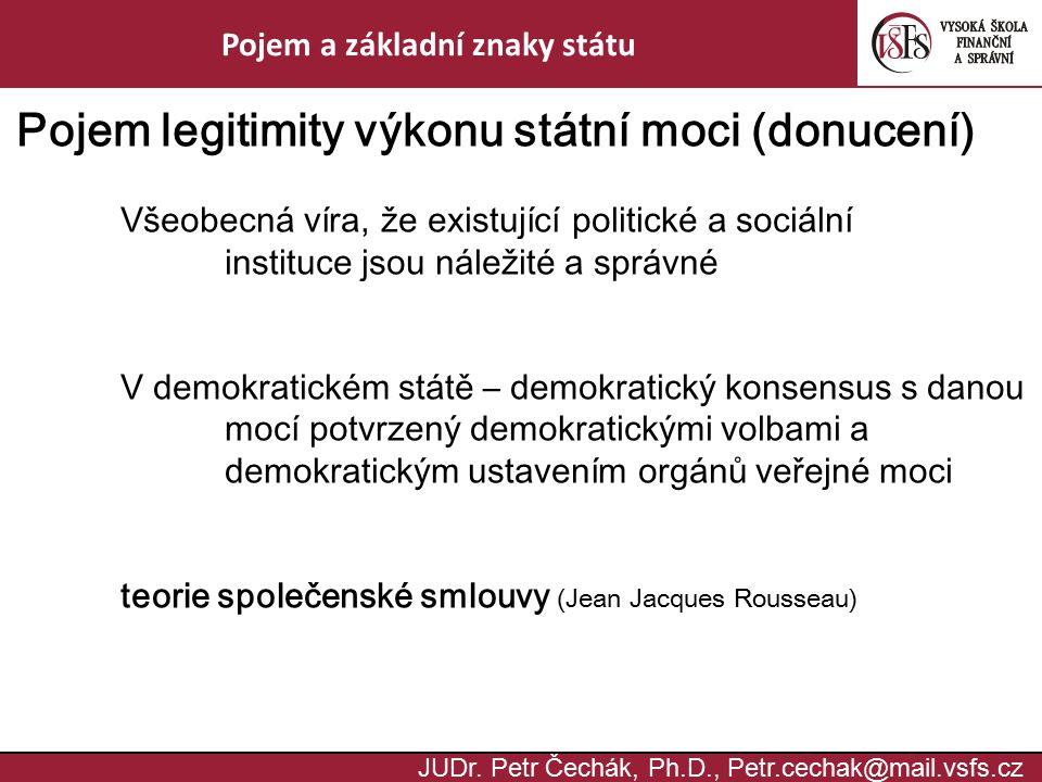 JUDr. Petr Čechák, Ph.D., Petr.cechak@mail.vsfs.cz Pojem a základní znaky státu Pojem legitimity výkonu státní moci (donucení) Všeobecná víra, že exis