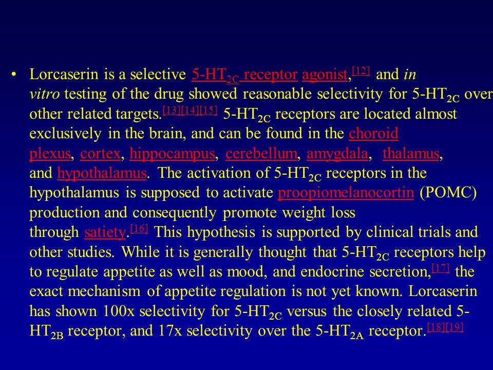 Lorcaserin is a selective 5-HT 2C receptor agonist, [12] and in vitro testing of the drug showed reasonable selectivity for 5-HT 2C over other related