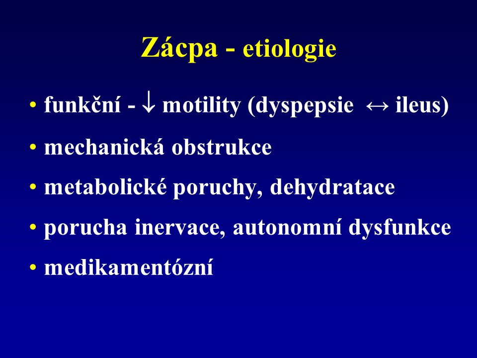 Zácpa - etiologie funkční -  motility (dyspepsie ↔ ileus) mechanická obstrukce metabolické poruchy, dehydratace porucha inervace, autonomní dysfunkce medikamentózní