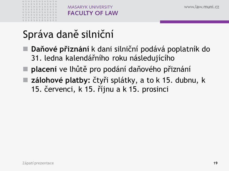 www.law.muni.cz Zápatí prezentace19 Správa daně silniční Daňové přiznání k dani silniční podává poplatník do 31. ledna kalendářního roku následujícího