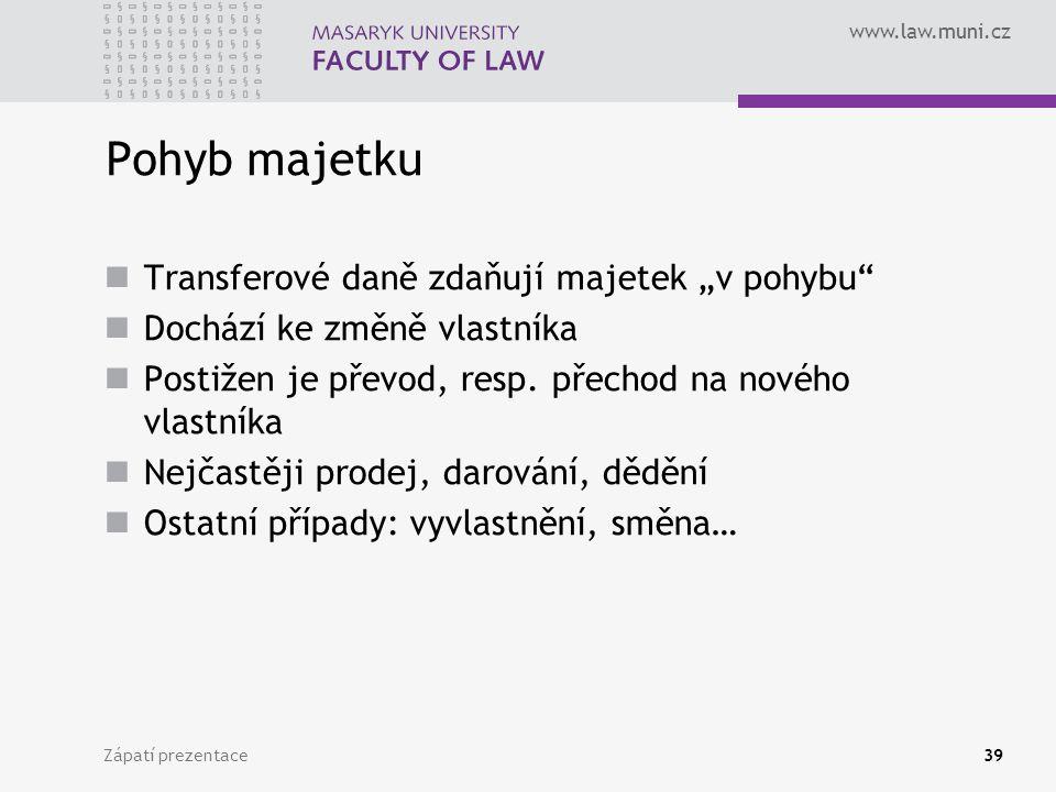 """www.law.muni.cz Zápatí prezentace39 Pohyb majetku Transferové daně zdaňují majetek """"v pohybu"""" Dochází ke změně vlastníka Postižen je převod, resp. pře"""