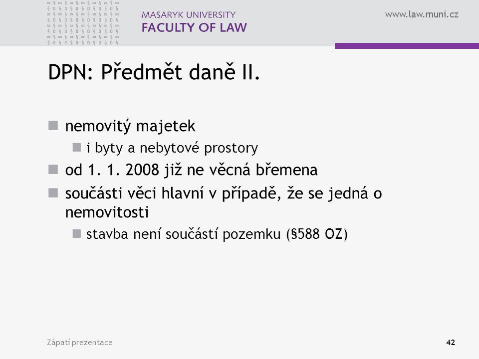 www.law.muni.cz Zápatí prezentace42 DPN: Předmět daně II. nemovitý majetek i byty a nebytové prostory od 1. 1. 2008 již ne věcná břemena součásti věci