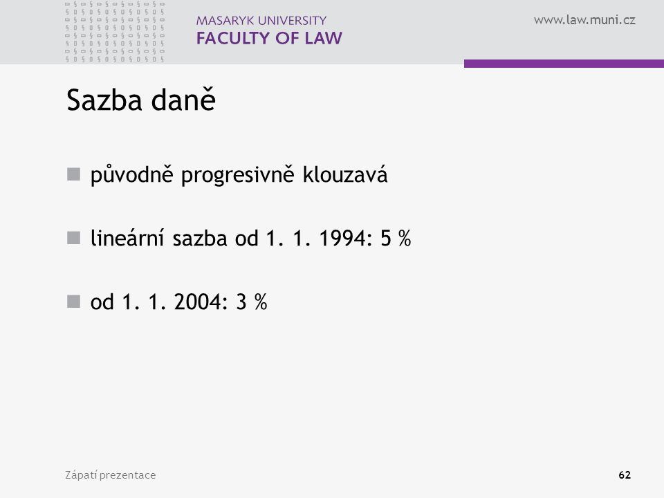 www.law.muni.cz Zápatí prezentace62 Sazba daně původně progresivně klouzavá lineární sazba od 1. 1. 1994: 5 % od 1. 1. 2004: 3 %