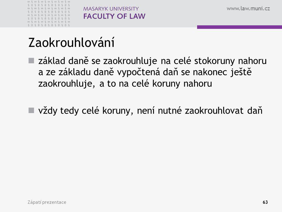 www.law.muni.cz Zápatí prezentace63 Zaokrouhlování základ daně se zaokrouhluje na celé stokoruny nahoru a ze základu daně vypočtená daň se nakonec ješ