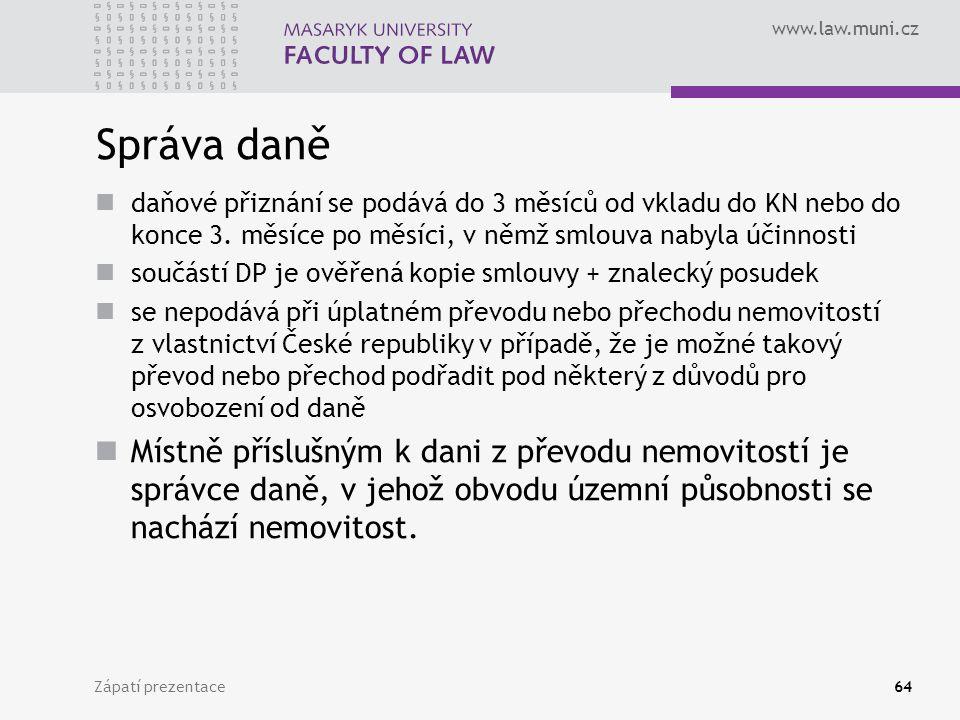 www.law.muni.cz Zápatí prezentace64 Správa daně daňové přiznání se podává do 3 měsíců od vkladu do KN nebo do konce 3. měsíce po měsíci, v němž smlouv