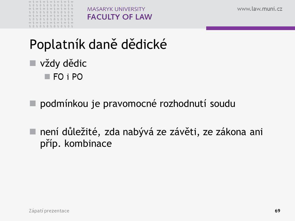 www.law.muni.cz Zápatí prezentace69 Poplatník daně dědické vždy dědic FO i PO podmínkou je pravomocné rozhodnutí soudu není důležité, zda nabývá ze zá