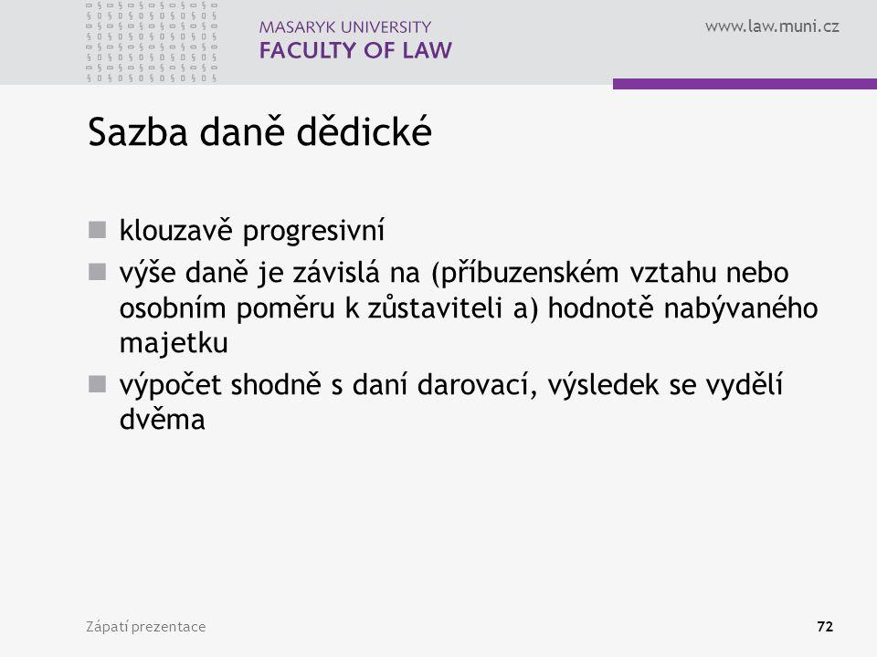 www.law.muni.cz Zápatí prezentace72 Sazba daně dědické klouzavě progresivní výše daně je závislá na (příbuzenském vztahu nebo osobním poměru k zůstavi