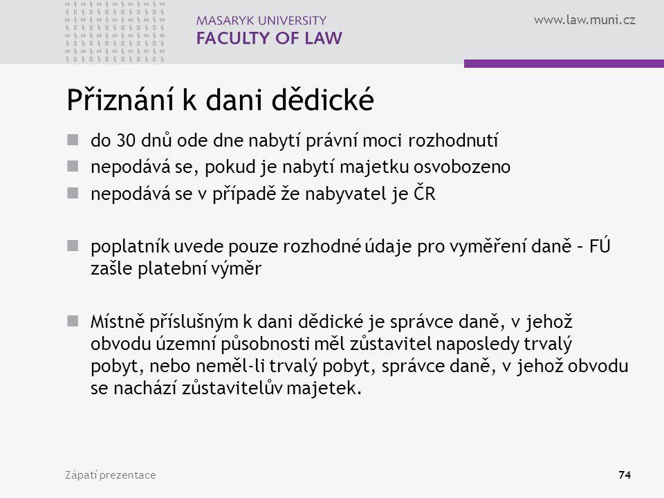 www.law.muni.cz Zápatí prezentace74 Přiznání k dani dědické do 30 dnů ode dne nabytí právní moci rozhodnutí nepodává se, pokud je nabytí majetku osvob