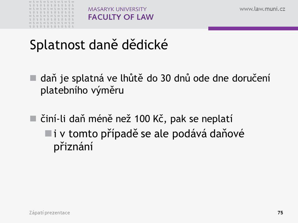 www.law.muni.cz Zápatí prezentace75 Splatnost daně dědické daň je splatná ve lhůtě do 30 dnů ode dne doručení platebního výměru činí-li daň méně než 1