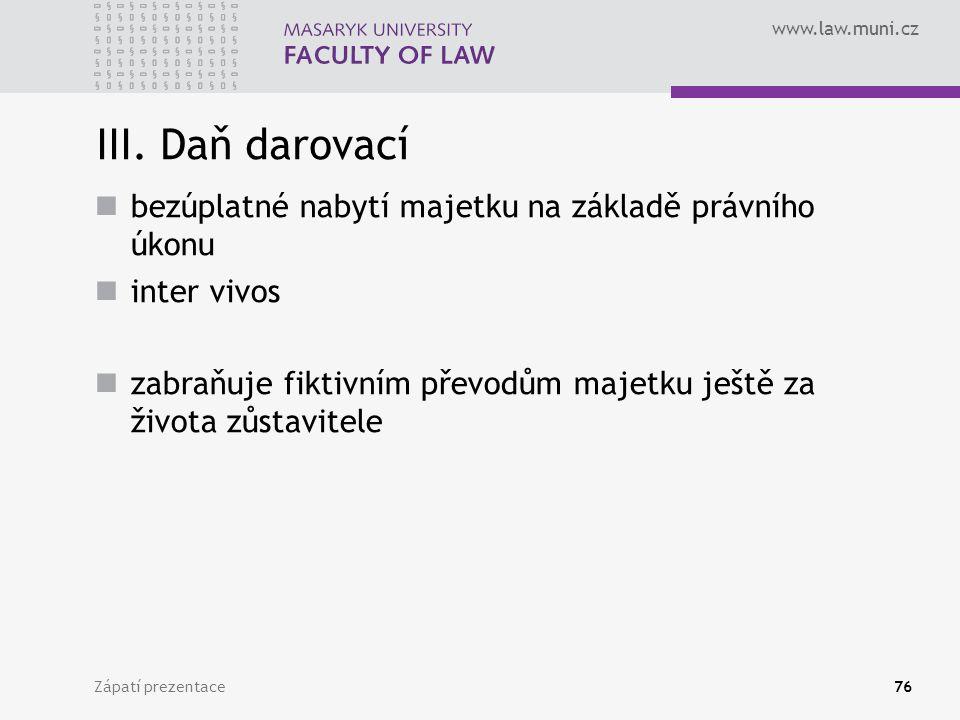 www.law.muni.cz Zápatí prezentace76 III. Daň darovací bezúplatné nabytí majetku na základě právního úkonu inter vivos zabraňuje fiktivním převodům maj