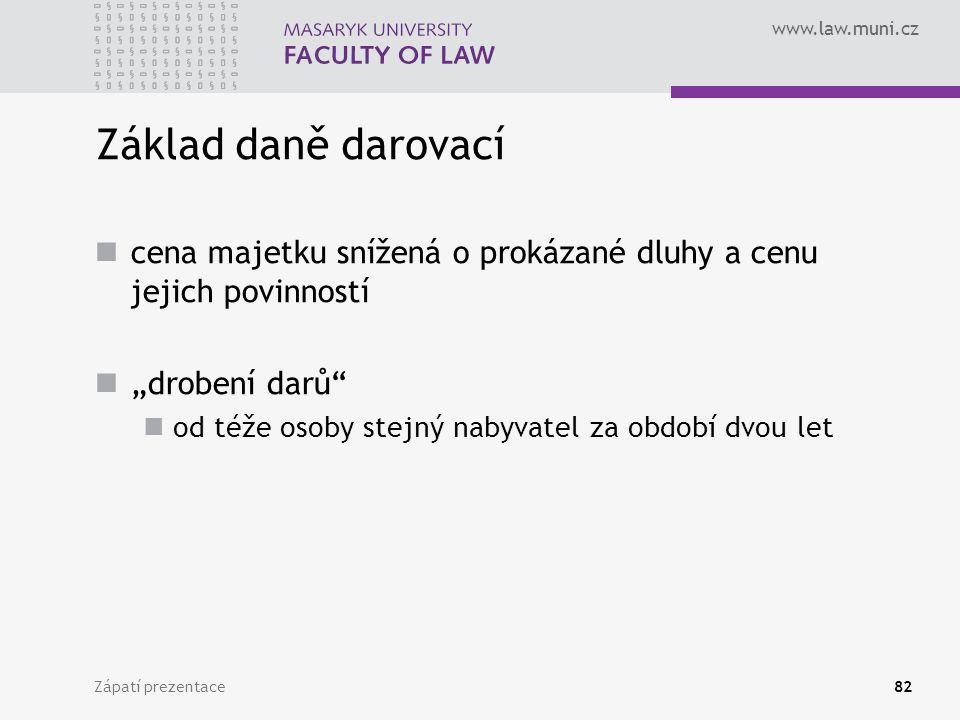 """www.law.muni.cz Zápatí prezentace82 Základ daně darovací cena majetku snížená o prokázané dluhy a cenu jejich povinností """"drobení darů"""" od téže osoby"""