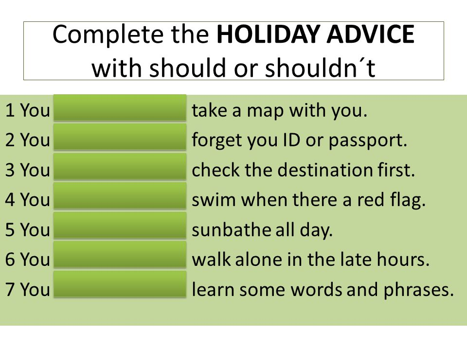 Complete the HOLIDAY ADVICE with should or shouldn´t 1 You SHOULD take a map with you. 2 You SHOULDN´Tforget you ID or passport. 3 You SHOULD check th