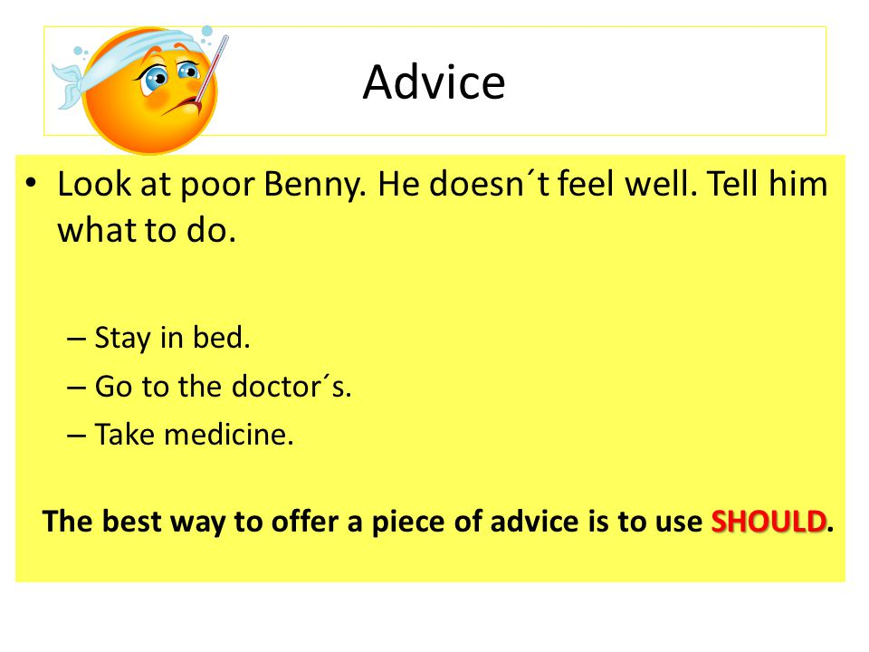 Advice Look at poor Benny. He doesn´t feel well. Tell him what to do.